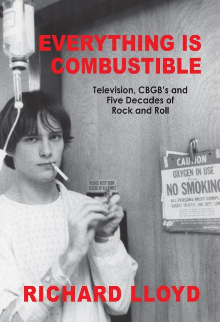 Everything Is Combustible: Television, CBGB's and Five Decades of Rock and Roll: The Memoirs of an Alchemical Guitarist. Richard Lloyd.