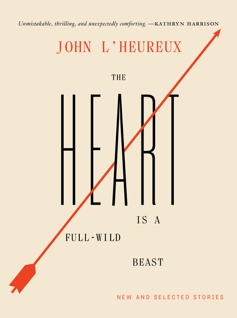 The Heart Is a Full-Wild Beast: New and Selected Stories. John L'Heureux