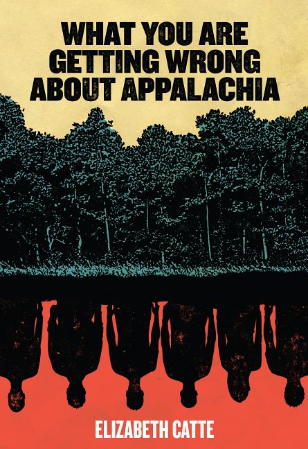 What You Are Getting Wrong about Appalachia (None). Elizabeth Catte