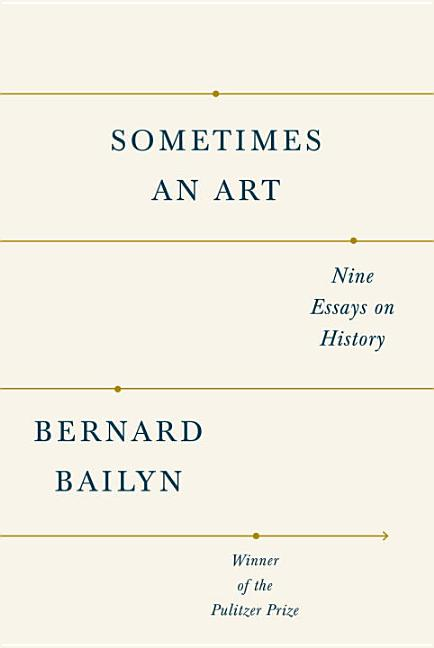 Sometimes an Art: Nine Essays on History. Bernard Bailyn