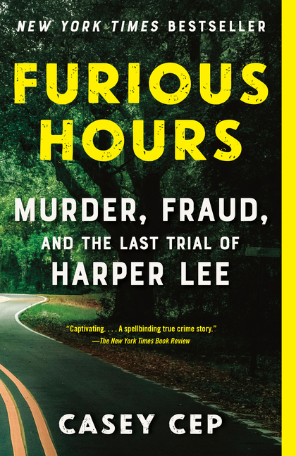Furious Hours: Murder, Fraud, and the Last Trial of Harper Lee. Casey Cep.