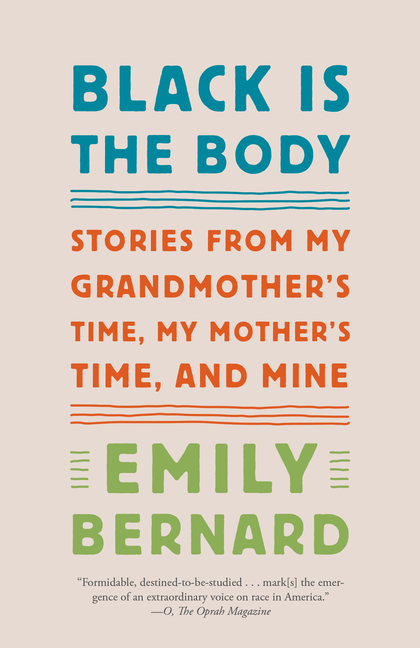 Black Is the Body: Stories from My Grandmother's Time, My Mother's Time, and Mine. Emily Bernard.
