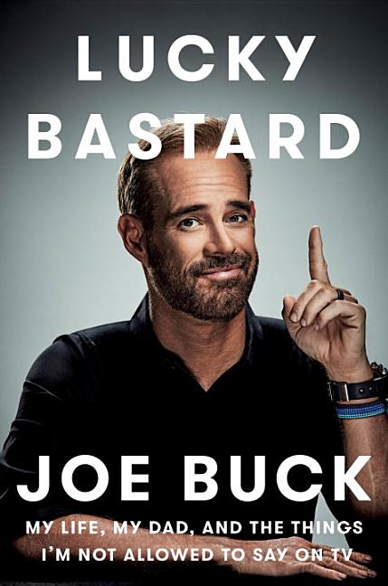 Lucky Bastard: My Life, My Dad, and the Things I'm Not Allowed to Say on TV. Joe Buck