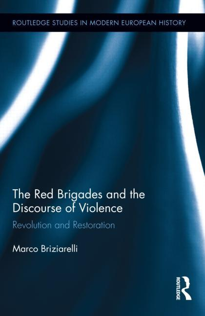 The Red Brigades and the Discourse of Violence: Revolution and Restoration (Routledge Studies in Modern European History). Marco Briziarelli.