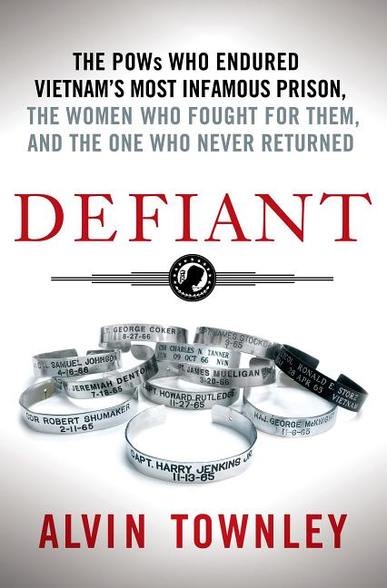 Defiant: The POWs Who Endured Vietnam's Most Infamous Prison, the Women Who Fought for Them, and the One Who Never Returned. Alvin Townley.
