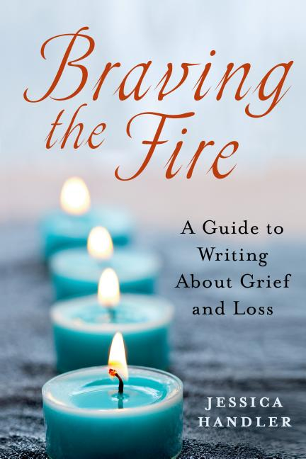 Braving the Fire: A Guide to Writing About Grief and Loss. Jessica Handler.