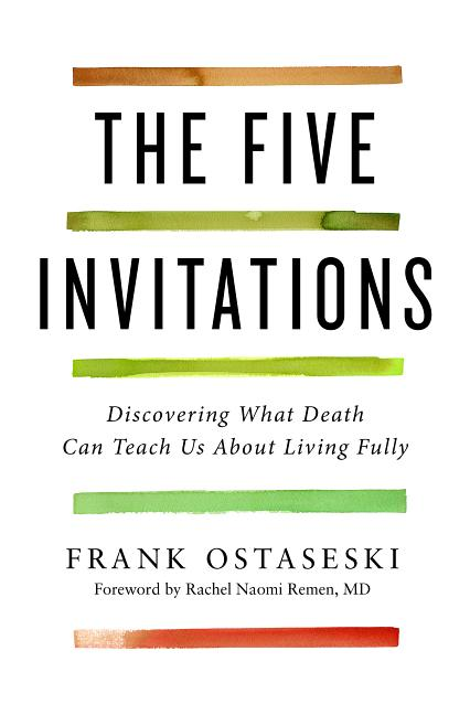 The Five Invitations: What the Living Can Learn from the Dying. Frank Ostaseski