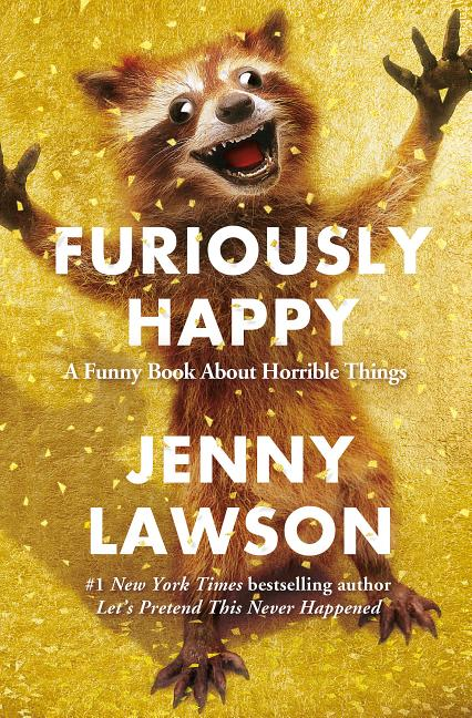 Furiously Happy: A Funny Book About Horrible Things. Jenny Lawson.