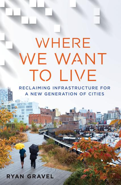 Where We Want to Live: Reclaiming Infrastructure for a New Generation of Cities. Ryan Gravel.