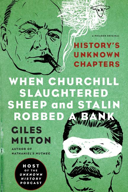 When Churchill Slaughtered Sheep and Stalin Robbed a Bank: History's Unknown Chapters. Giles Milton.