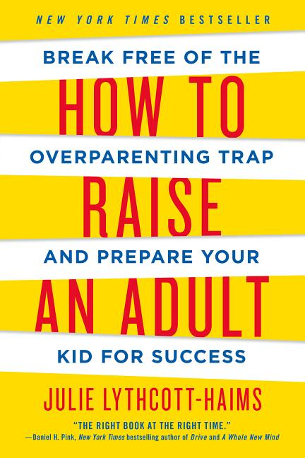 How to Raise an Adult: Break Free of the Overparenting Trap and Prepare Your Kid for Success. Julie Lythcott-Haims.
