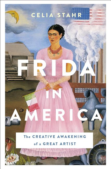 Frida in America: The Creative Awakening of a Great Artist. Celia Stahr