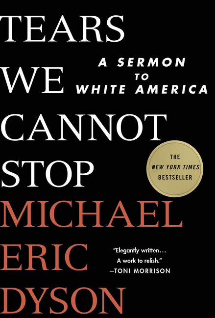 The Tears We Cannot Stop: A Sermon to White America. Michael Eric Dyson.
