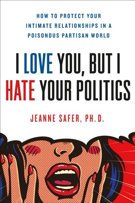 I Love You, but I Hate Your Politics: How to Protect Your Intimate Relationships in a Poisonous Partisan World. Jeanne Safer.
