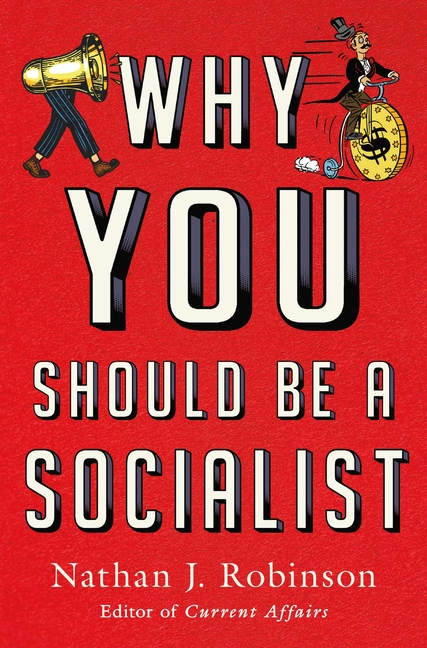 Why You Should Be a Socialist. Nathan J. Robinson.