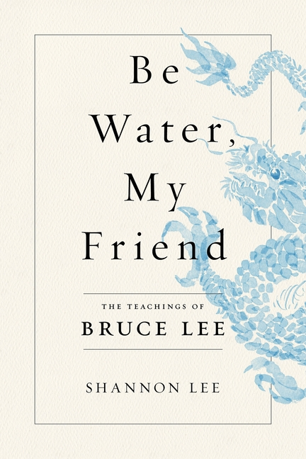 Be Water, My Friend: The Teachings of Bruce Lee. Shannon Lee