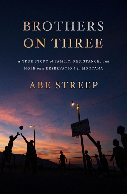 Brothers on Three: A True Story of Family, Resistance, and Hope on a Reservation in Montana. Abe Streep.