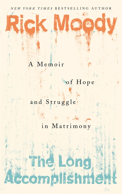 The Long Accomplishment: A Memoir of Hope and Struggle in Matrimony. Rick Moody
