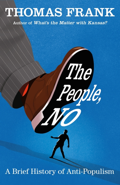 The People, No: A Brief History of Anti-Populism. Thomas Frank
