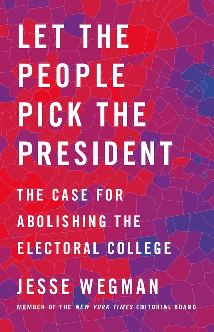 Let the People Pick the President: The Case for Abolishing the Electoral College. Jesse Wegman.