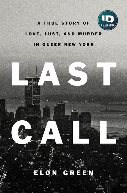 Last Call: A True Story of Love, Lust, and Murder in Queer New York. Elon Green.