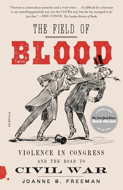 The Field of Blood: Violence in Congress and the Road to Civil War. Joanne B. Freeman.