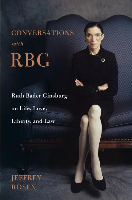 Conversations with RBG: Ruth Bader Ginsburg on Life, Love, Liberty, and Law. Jeffrey Rosen.