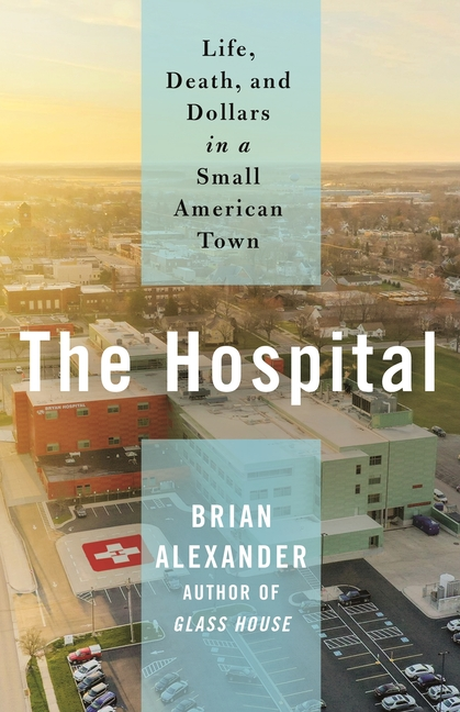 The Hospital: Life, Death, and Dollars in a Small American Town. Brian Alexander.