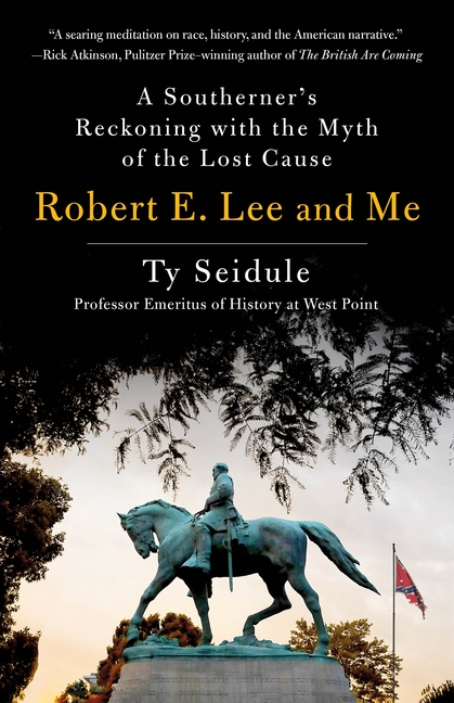 Robert E. Lee and Me: A Southerner's Reckoning with the Myth of the Lost Cause. Ty Seidule