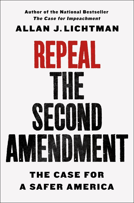 Repeal the Second Amendment: The Case for a Safer America. Allan J. Lichtman