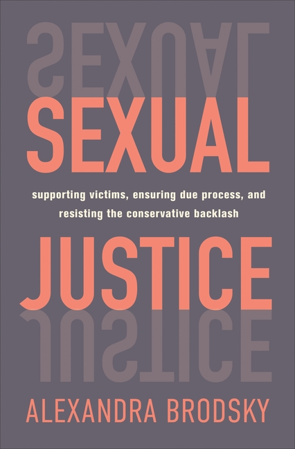 Sexual Justice: Supporting Victims, Ensuring Due Process, and Resisting the Conservative Backlash. Alexandra Brodsky.