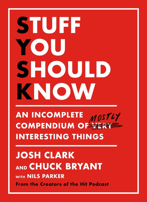 Stuff You Should Know: An Incomplete Compendium of Mostly Interesting Things. Josh Clark, Chuck,...