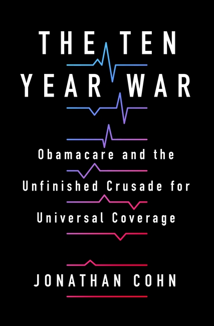 The Ten Year War: Obamacare and the Unfinished Crusade for Universal Coverage. Jonathan Cohn