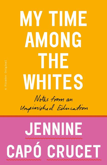 My Time Among the Whites: Notes from an Unfinished Education. Jennine Capo Crucet