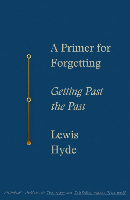 A Primer for Forgetting: Getting Past the Past. Lewis Hyde