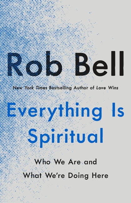 Everything Is Spiritual: Who We Are and What We're Doing Here. Rob Bell