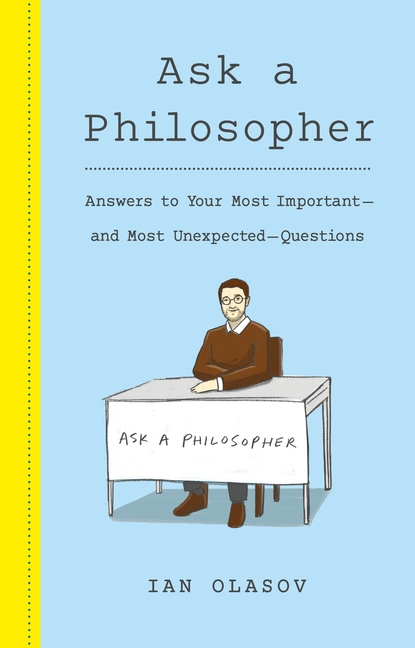 Ask a Philosopher: Answers to Your Most Important and Most Unexpected Questions. Ian Olasov