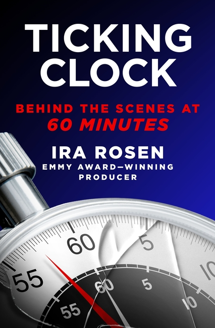 Ticking Clock: Behind the Scenes at 60 Minutes. Ira Rosen