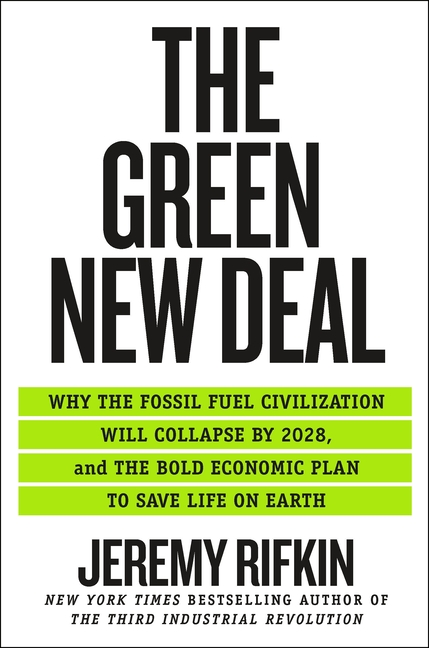 The Green New Deal: Why the Fossil Fuel Civilization Will Collapse by 2028, and the Bold Economic Plan to Save Life on Earth. Jeremy Rifkin.