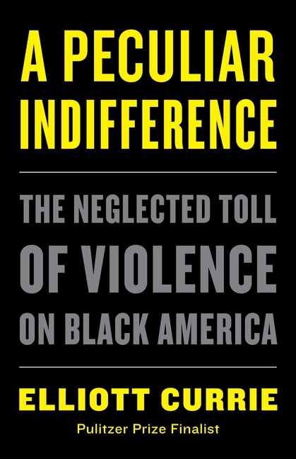 A Peculiar Indifference: The Neglected Toll of Violence on Black America. Elliott Currie