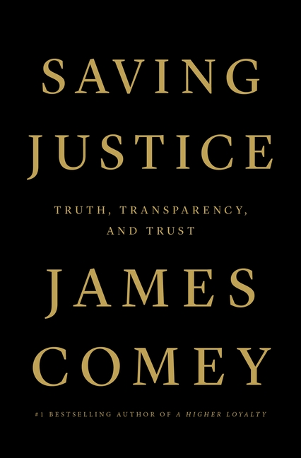 Saving Justice: Truth, Transparency, and Trust. James Comey