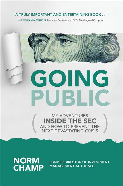 Going Public: My Adventures Inside the SEC and How to Prevent the Next Devastating Crisis. Norm Champ.