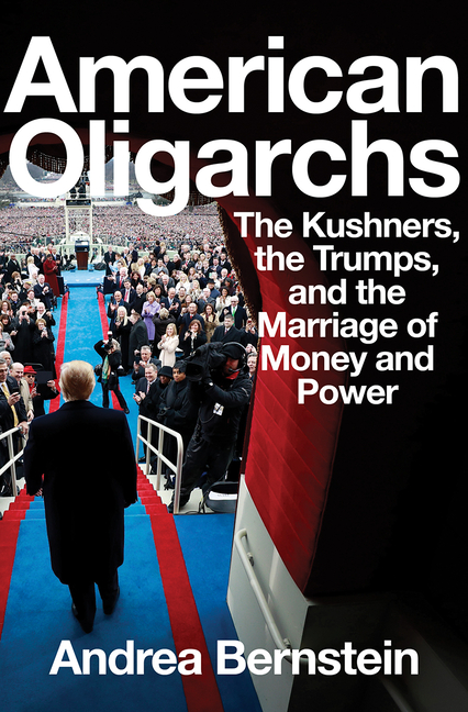 American Oligarchs: The Kushners, the Trumps, and the Marriage of Money and Power. Andrea Bernstein.