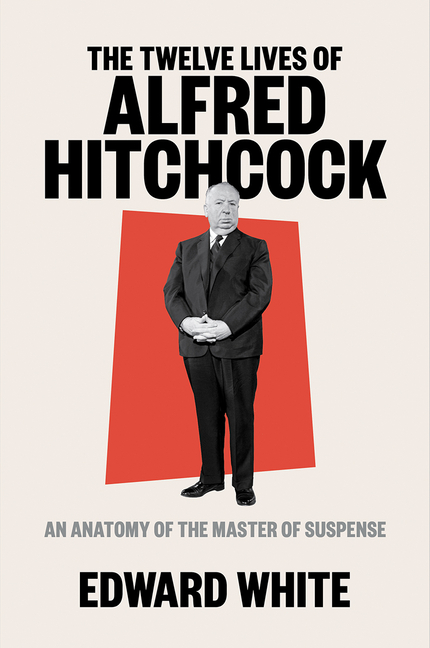 The Twelve Lives of Alfred Hitchcock: An Anatomy of the Master of Suspense. Edward White.