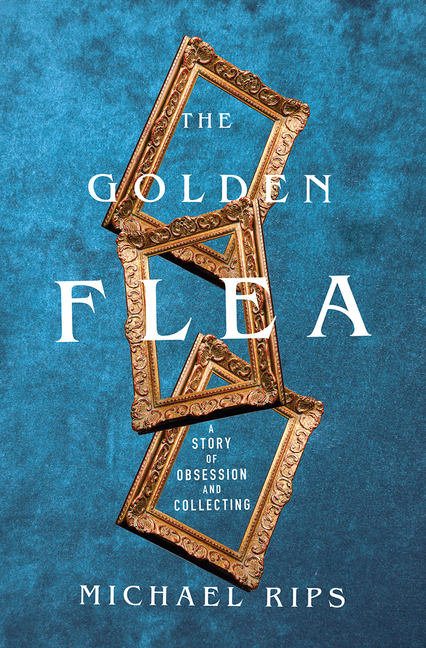 The Golden Flea: A Story of Obsession and Collecting. Michael Rips