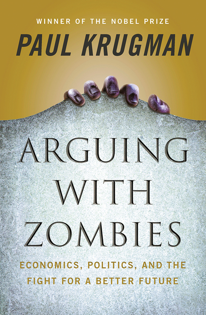 Arguing with Zombies: Economics, Politics, and the Fight for a Better Future. Paul Krugman.