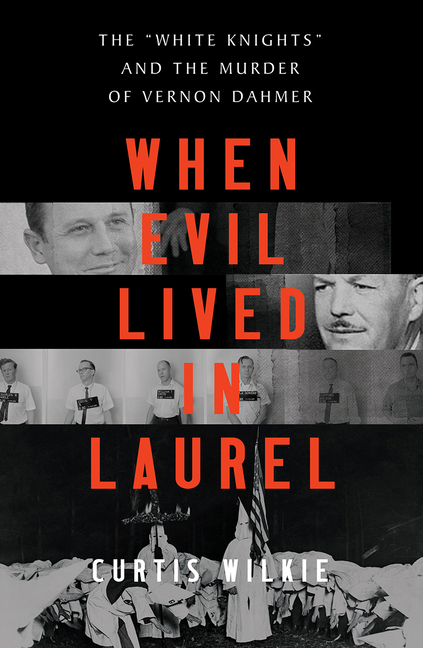 When Evil Lived in Laurel: The 'White Knights' and the Murder of Vernon Dahmer. Curtis Wilkie.