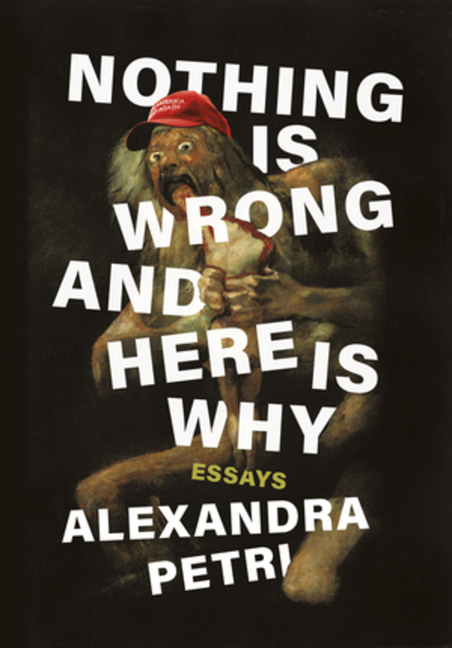 Nothing Is Wrong and Here Is Why: Essays. Alexandra Petri