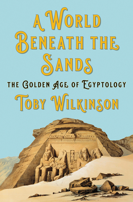 A World Beneath the Sands: The Golden Age of Egyptology. Toby Wilkinson