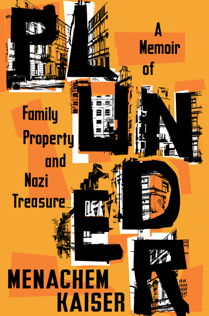 Plunder: A Memoir of Family Property and Nazi Treasure. Menachem Kaiser